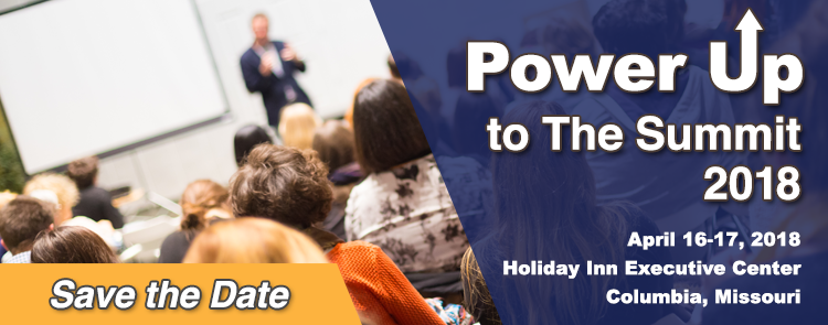 Power Up to the Summt 2018 - Save the Date! April 16-17, 2018, Holiday Inn Executive Center, Columbia, MO