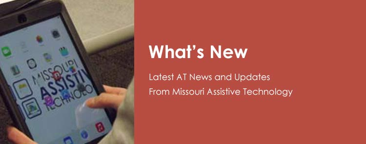 What's New - Latest AT News and Updates from Missouri Assistive Technology